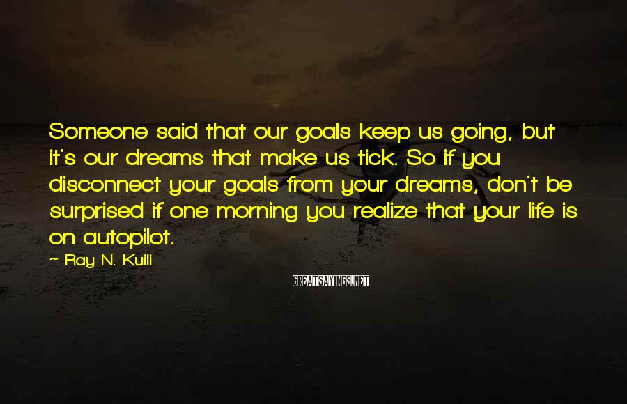 Ray N. Kuili Sayings: Someone said that our goals keep us going, but it's our dreams that make us