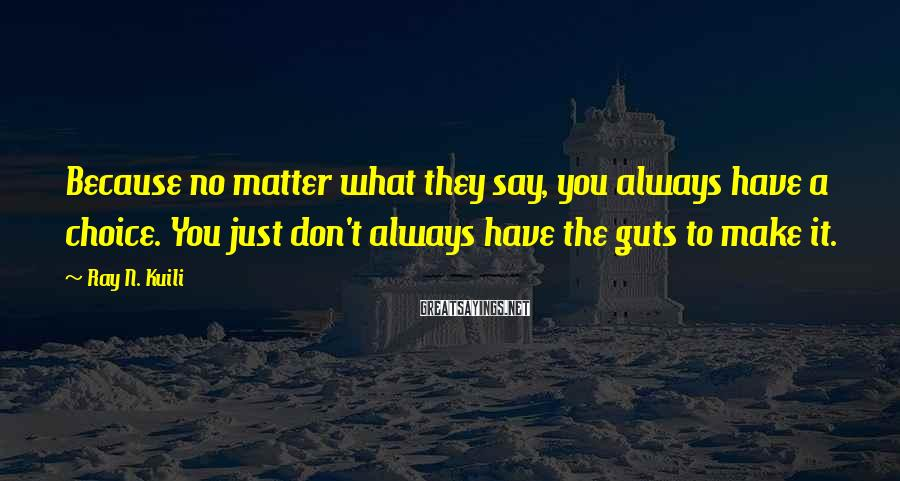 Ray N. Kuili Sayings: Because no matter what they say, you always have a choice. You just don't always