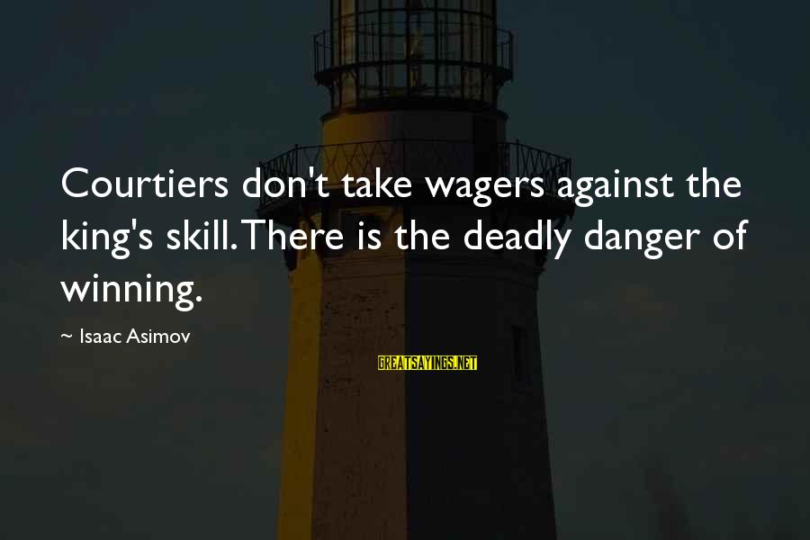 Ray Of Sunshine Funny Sayings By Isaac Asimov: Courtiers don't take wagers against the king's skill. There is the deadly danger of winning.