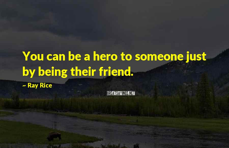 Ray Rice Sayings: You can be a hero to someone just by being their friend.