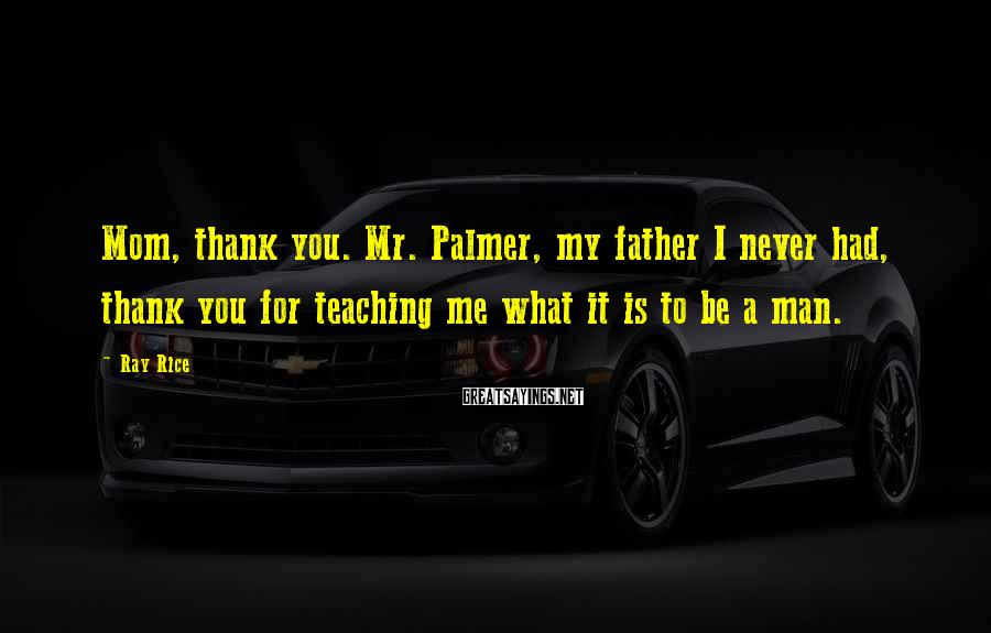 Ray Rice Sayings: Mom, thank you. Mr. Palmer, my father I never had, thank you for teaching me