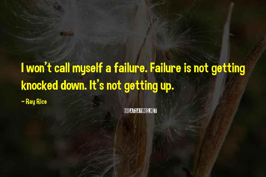Ray Rice Sayings: I won't call myself a failure. Failure is not getting knocked down. It's not getting