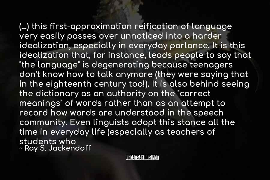 Ray S. Jackendoff Sayings: (...) this first-approximation reification of language very easily passes over unnoticed into a harder idealization,