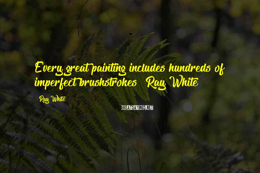 """Ray White Sayings: Every great painting includes hundreds of imperfect brushstrokes"""" Ray White"""