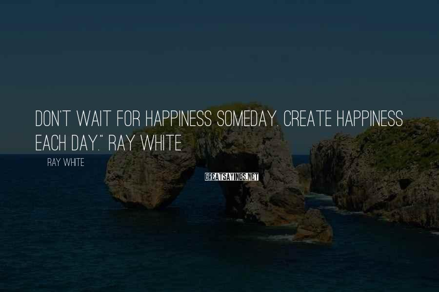"""Ray White Sayings: Don't wait for Happiness someday. Create Happiness each day."""" Ray White"""