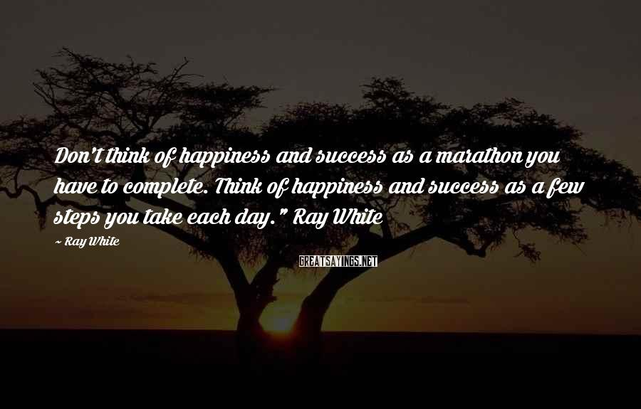 Ray White Sayings: Don't think of happiness and success as a marathon you have to complete. Think of