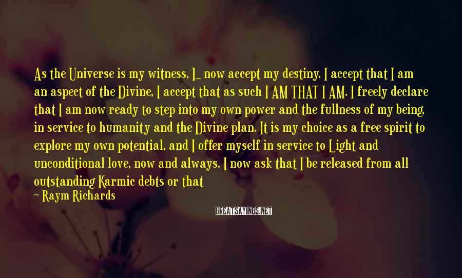Raym Richards Sayings: As the Universe is my witness, I_ now accept my destiny. I accept that I
