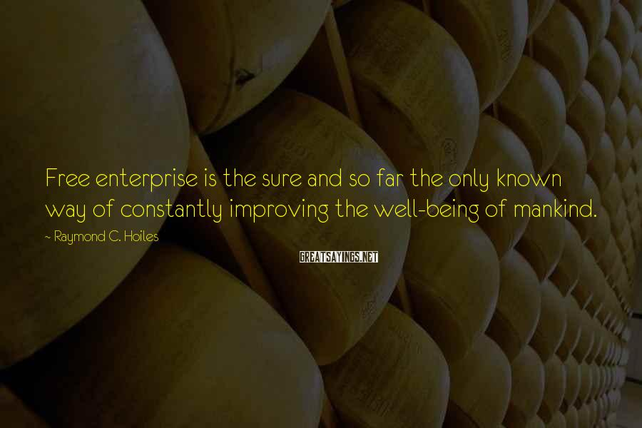 Raymond C. Hoiles Sayings: Free enterprise is the sure and so far the only known way of constantly improving