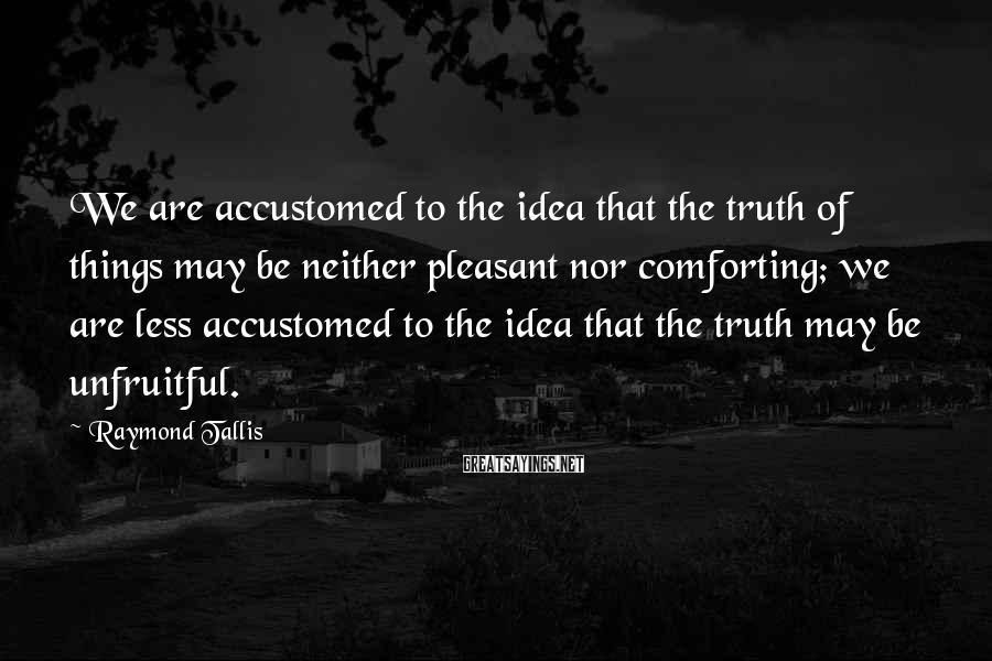 Raymond Tallis Sayings: We are accustomed to the idea that the truth of things may be neither pleasant