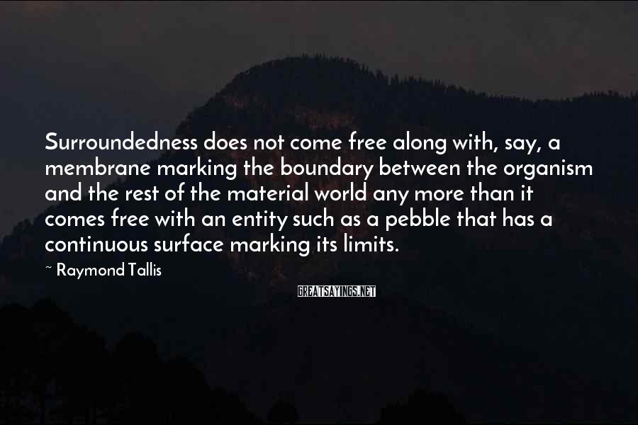 Raymond Tallis Sayings: Surroundedness does not come free along with, say, a membrane marking the boundary between the