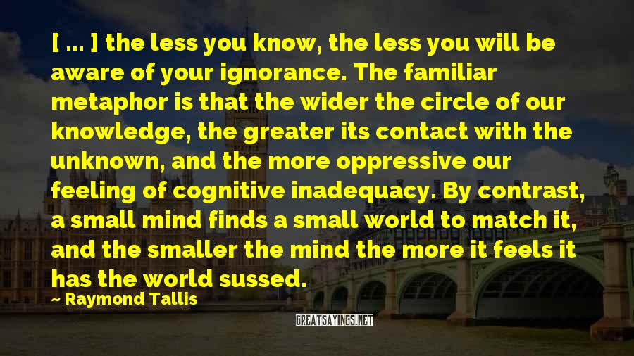 Raymond Tallis Sayings: [ ... ] the less you know, the less you will be aware of your