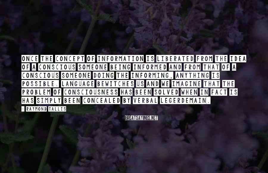 Raymond Tallis Sayings: Once the concept of information is liberated from the idea of a conscious someone being