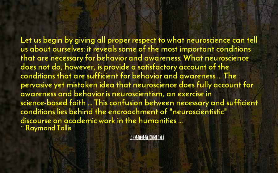 Raymond Tallis Sayings: Let us begin by giving all proper respect to what neuroscience can tell us about