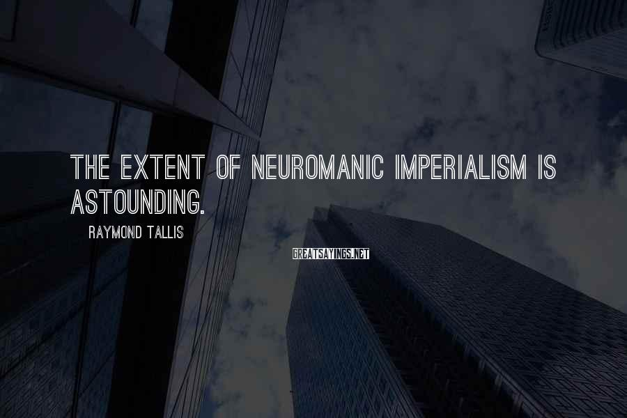 Raymond Tallis Sayings: The extent of neuromanic imperialism is astounding.