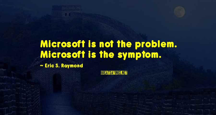 Raymond's Sayings By Eric S. Raymond: Microsoft is not the problem. Microsoft is the symptom.