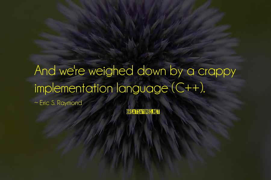 Raymond's Sayings By Eric S. Raymond: And we're weighed down by a crappy implementation language (C++).