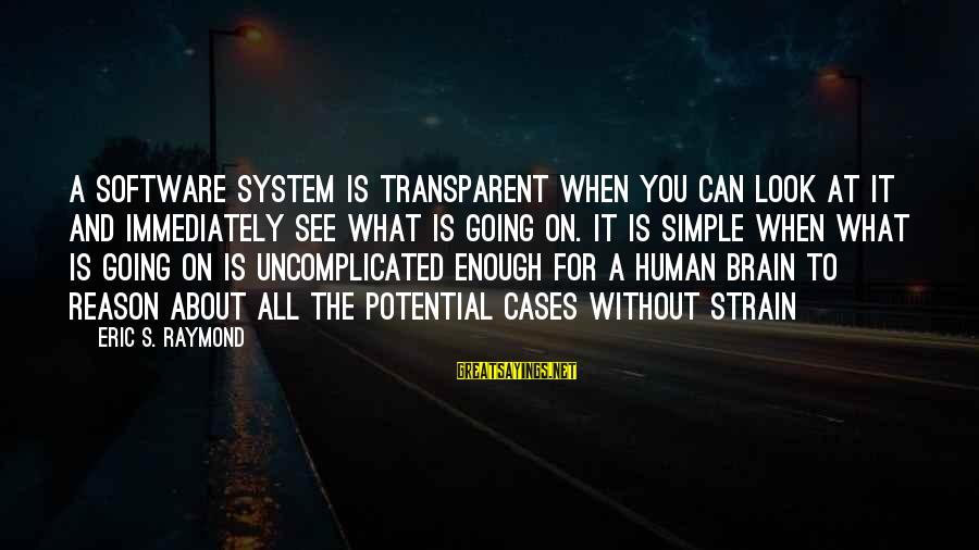 Raymond's Sayings By Eric S. Raymond: A software system is transparent when you can look at it and immediately see what