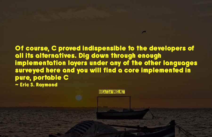 Raymond's Sayings By Eric S. Raymond: Of course, C proved indispensible to the developers of all its alternatives. Dig down through