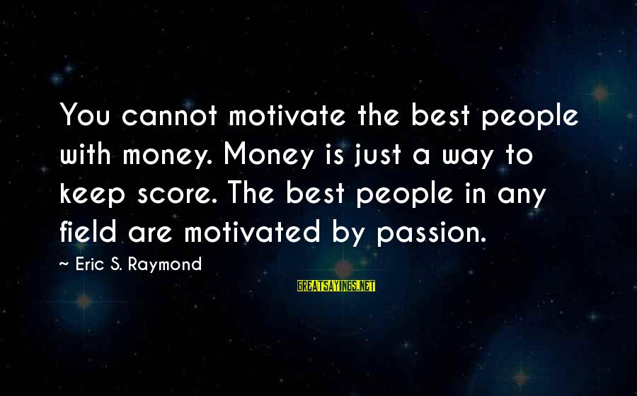Raymond's Sayings By Eric S. Raymond: You cannot motivate the best people with money. Money is just a way to keep