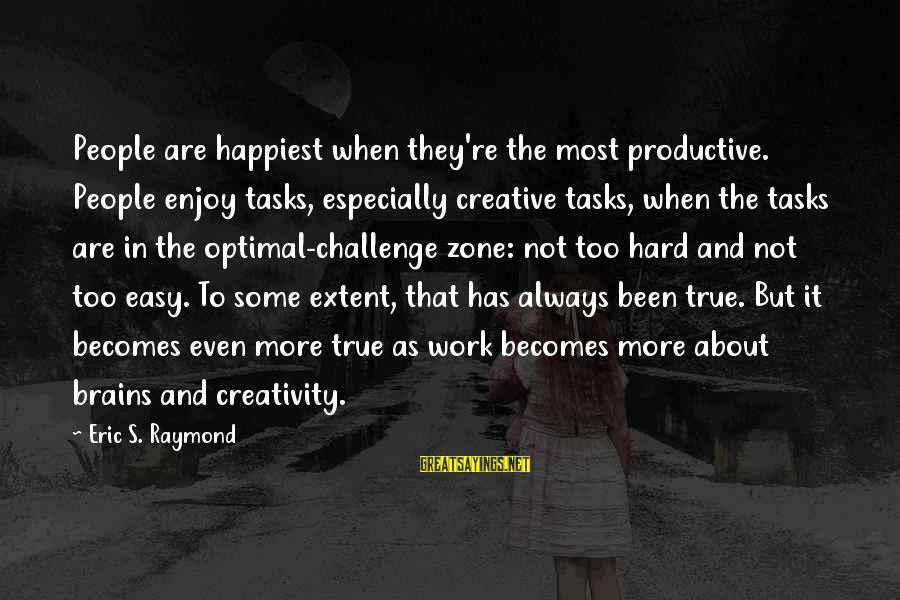 Raymond's Sayings By Eric S. Raymond: People are happiest when they're the most productive. People enjoy tasks, especially creative tasks, when