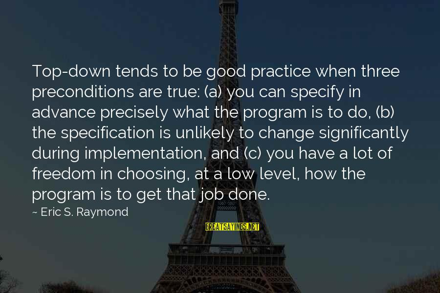 Raymond's Sayings By Eric S. Raymond: Top-down tends to be good practice when three preconditions are true: (a) you can specify