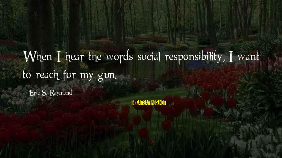 Raymond's Sayings By Eric S. Raymond: When I hear the words social responsibility, I want to reach for my gun.