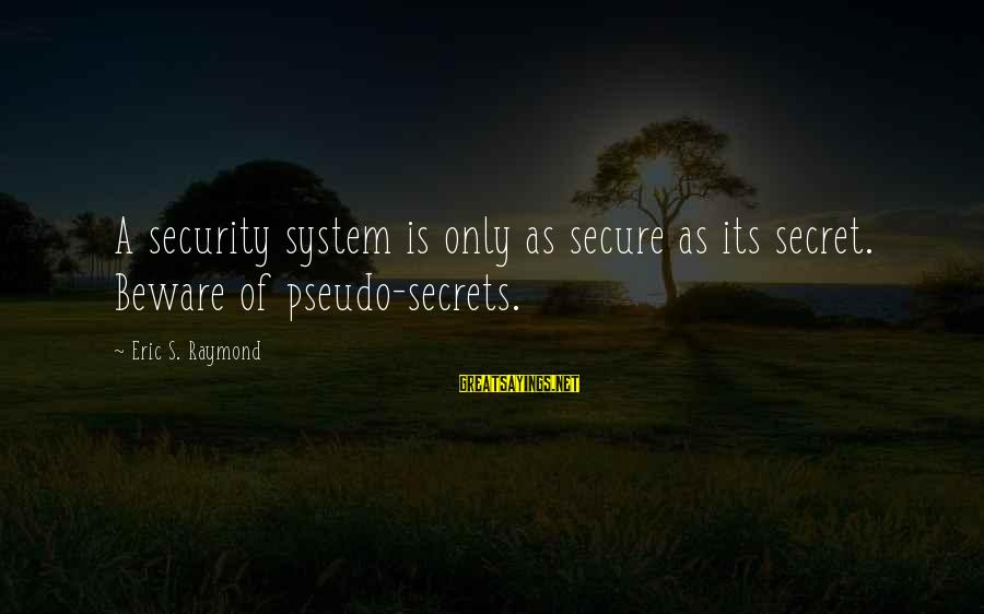 Raymond's Sayings By Eric S. Raymond: A security system is only as secure as its secret. Beware of pseudo-secrets.