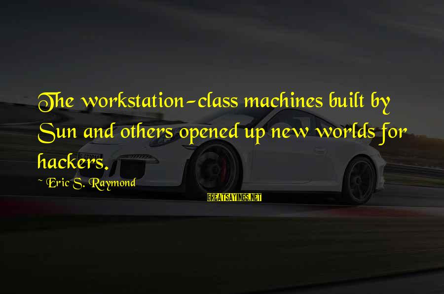 Raymond's Sayings By Eric S. Raymond: The workstation-class machines built by Sun and others opened up new worlds for hackers.