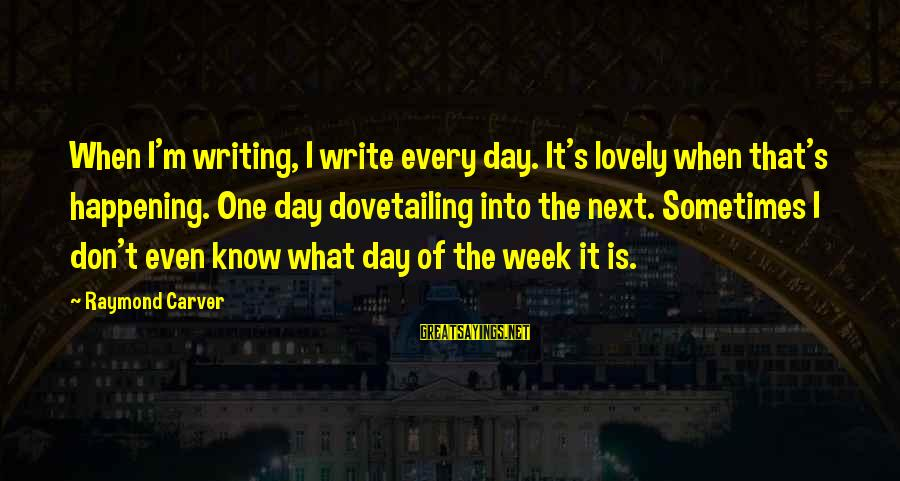 Raymond's Sayings By Raymond Carver: When I'm writing, I write every day. It's lovely when that's happening. One day dovetailing