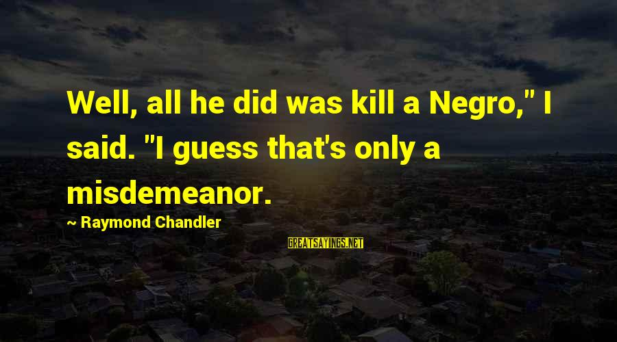 "Raymond's Sayings By Raymond Chandler: Well, all he did was kill a Negro,"" I said. ""I guess that's only a"