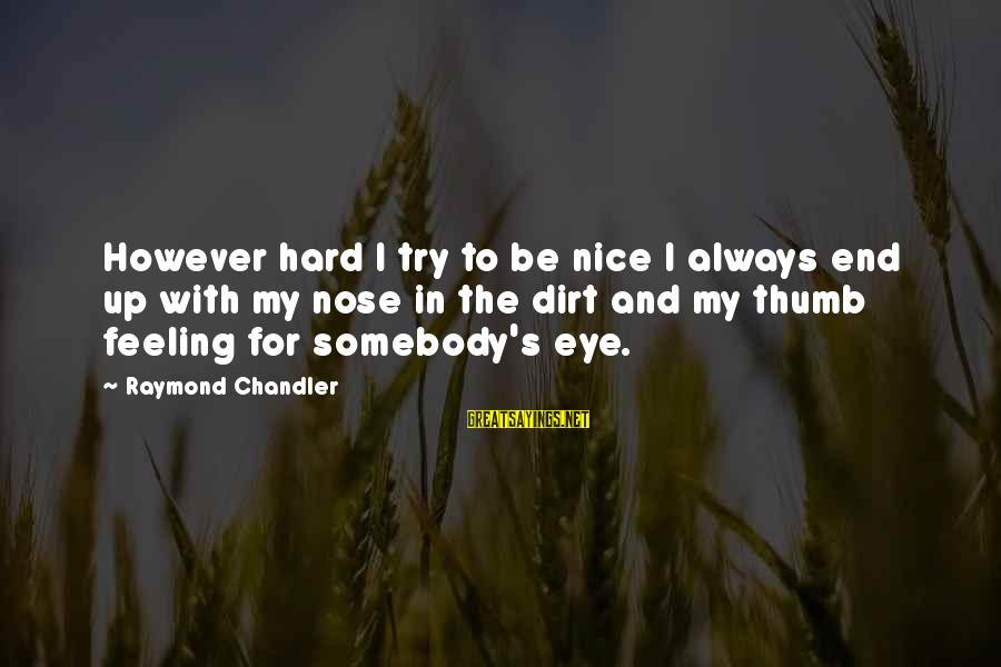 Raymond's Sayings By Raymond Chandler: However hard I try to be nice I always end up with my nose in