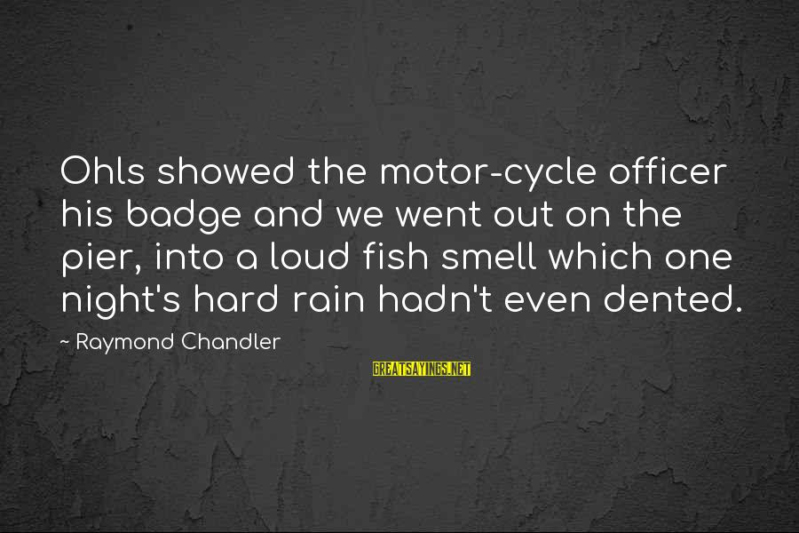 Raymond's Sayings By Raymond Chandler: Ohls showed the motor-cycle officer his badge and we went out on the pier, into