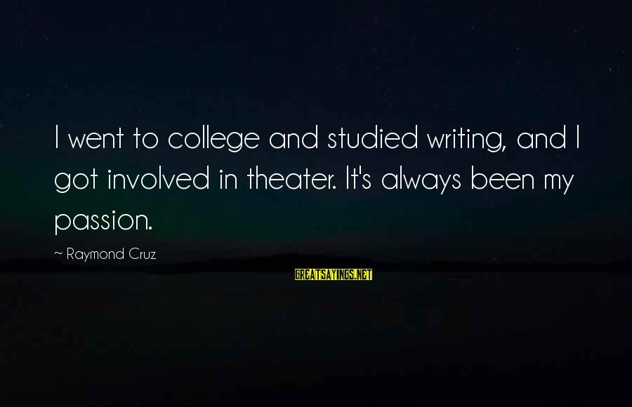Raymond's Sayings By Raymond Cruz: I went to college and studied writing, and I got involved in theater. It's always