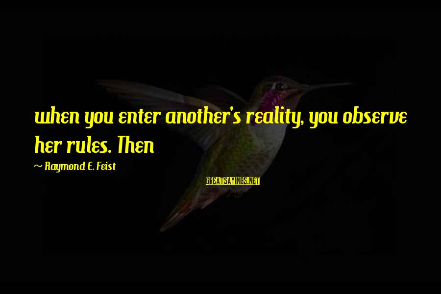 Raymond's Sayings By Raymond E. Feist: when you enter another's reality, you observe her rules. Then