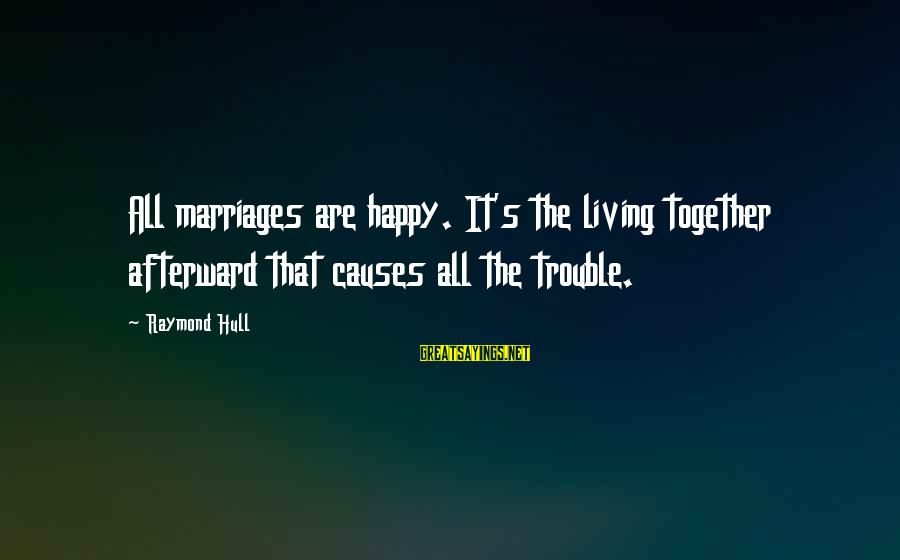 Raymond's Sayings By Raymond Hull: All marriages are happy. It's the living together afterward that causes all the trouble.