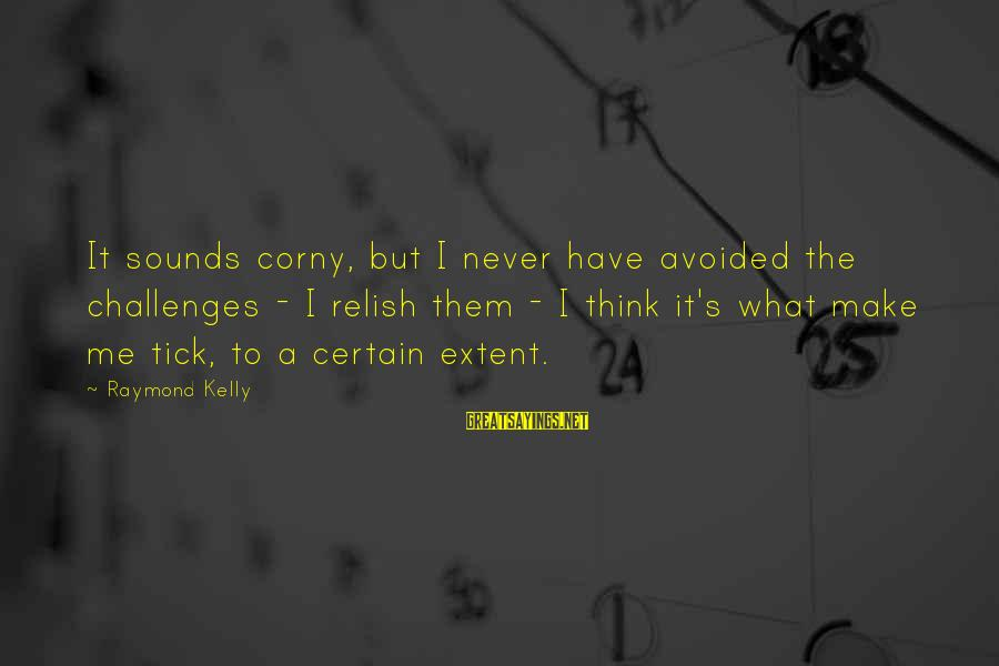 Raymond's Sayings By Raymond Kelly: It sounds corny, but I never have avoided the challenges - I relish them -
