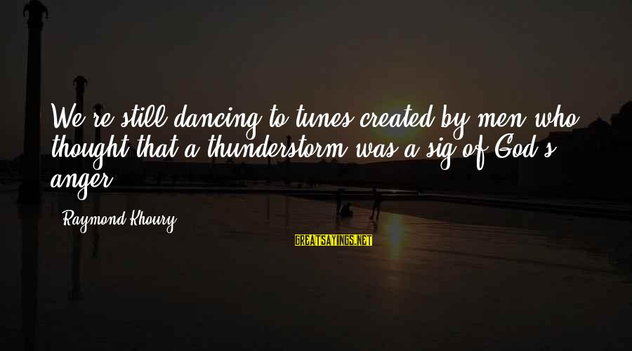 Raymond's Sayings By Raymond Khoury: We're still dancing to tunes created by men who thought that a thunderstorm was a