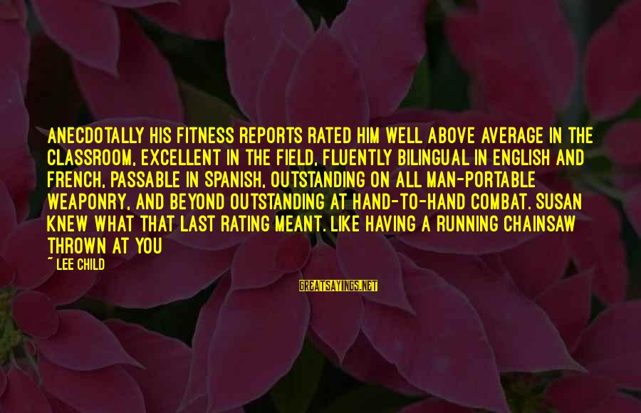 Reacher Sayings By Lee Child: Anecdotally his fitness reports rated him well above average in the classroom, excellent in the