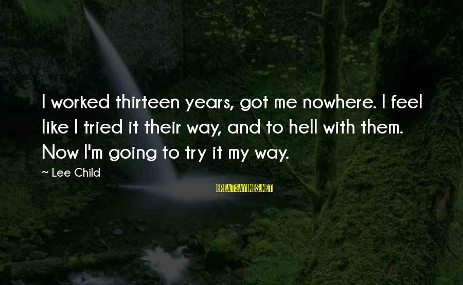 Reacher Sayings By Lee Child: I worked thirteen years, got me nowhere. I feel like I tried it their way,