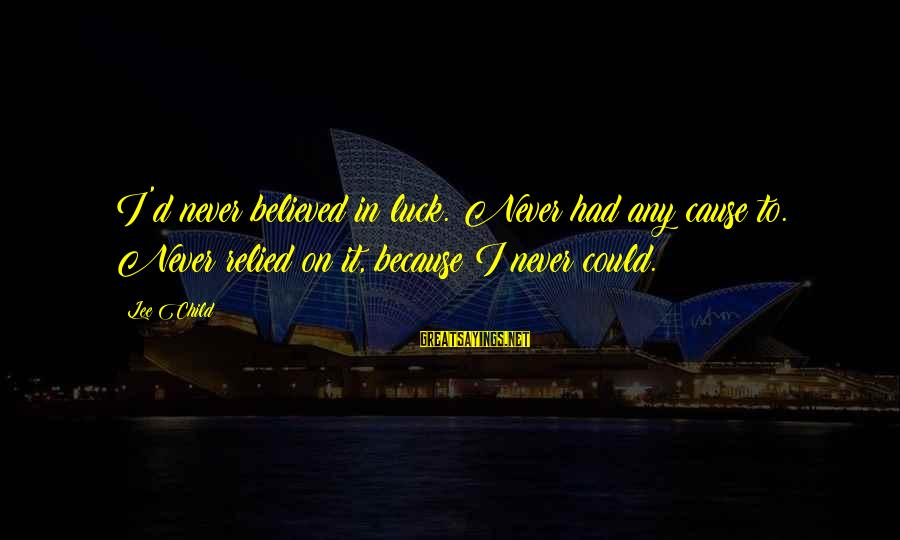 Reacher Sayings By Lee Child: I'd never believed in luck. Never had any cause to. Never relied on it, because