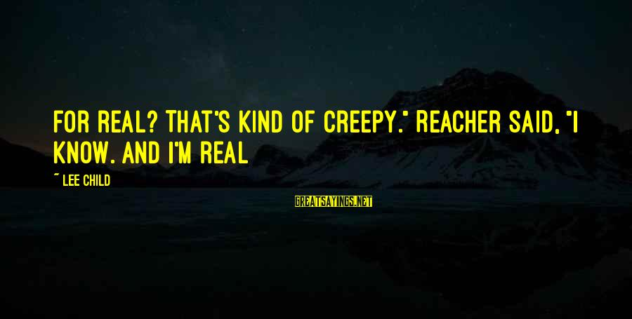 """Reacher Sayings By Lee Child: For real? That's kind of creepy."""" Reacher said, """"I know. And I'm real"""