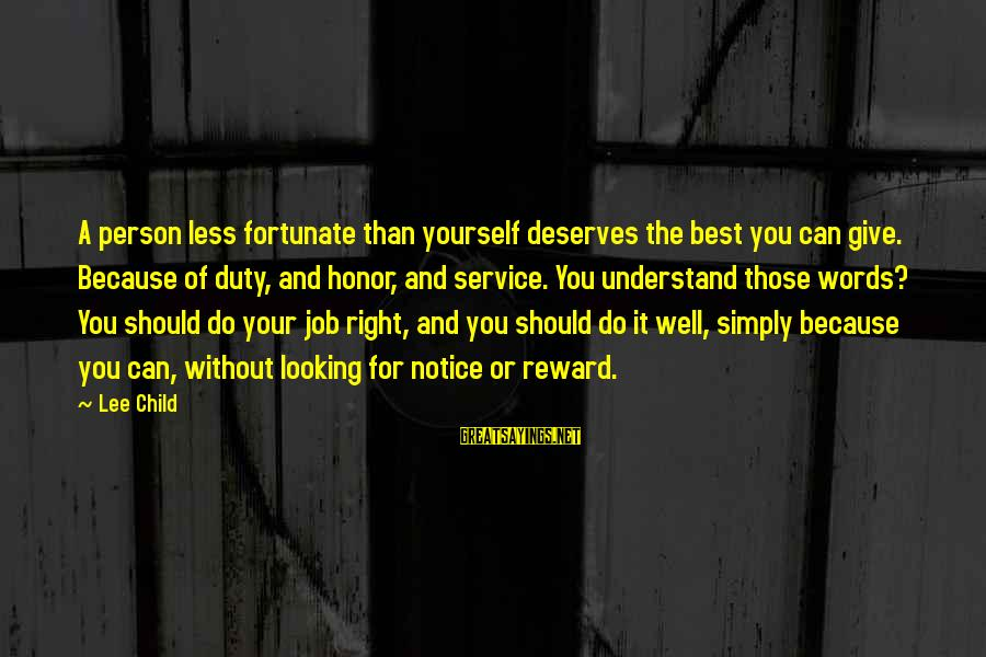 Reacher Sayings By Lee Child: A person less fortunate than yourself deserves the best you can give. Because of duty,