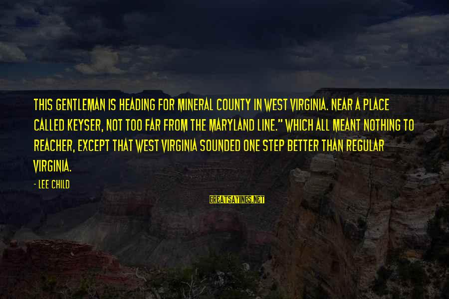 Reacher Sayings By Lee Child: This gentleman is heading for Mineral County in West Virginia. Near a place called Keyser,