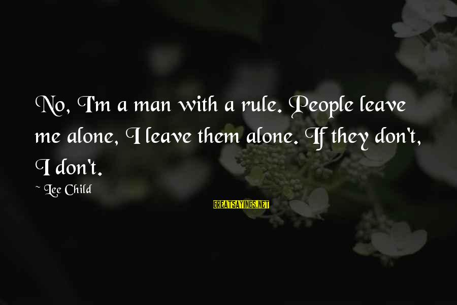 Reacher Sayings By Lee Child: No, I'm a man with a rule. People leave me alone, I leave them alone.