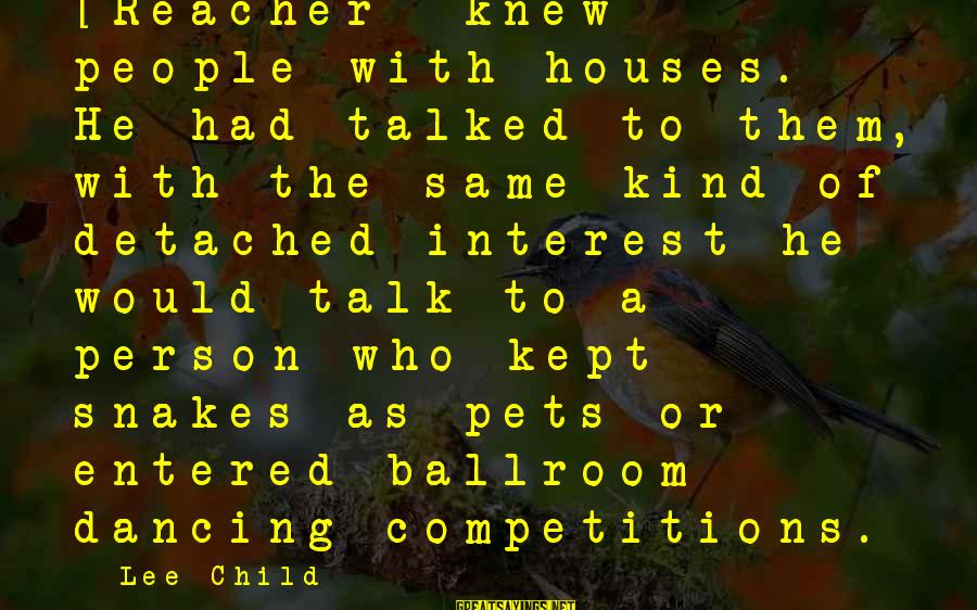 Reacher Sayings By Lee Child: [Reacher] knew people with houses. He had talked to them, with the same kind of