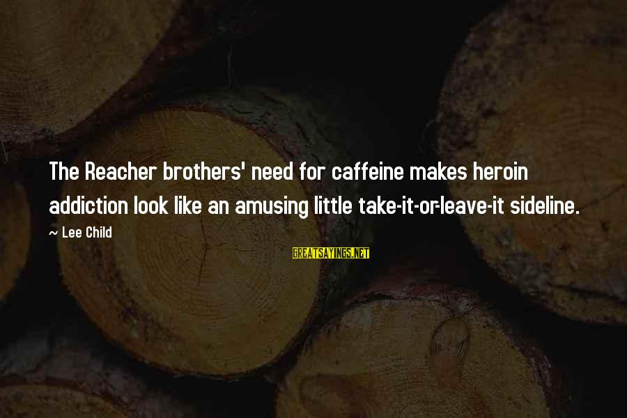 Reacher Sayings By Lee Child: The Reacher brothers' need for caffeine makes heroin addiction look like an amusing little take-it-or-leave-it