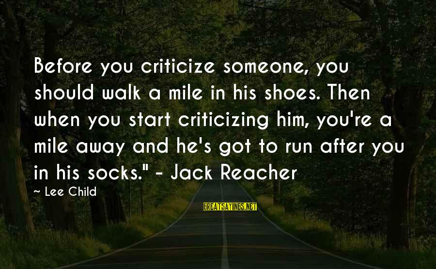 Reacher Sayings By Lee Child: Before you criticize someone, you should walk a mile in his shoes. Then when you