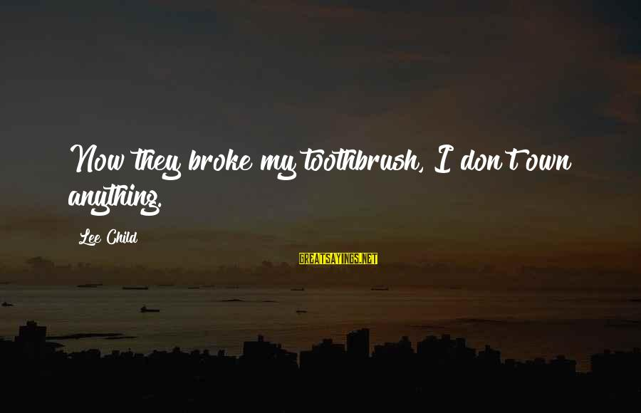 Reacher Sayings By Lee Child: Now they broke my toothbrush, I don't own anything.