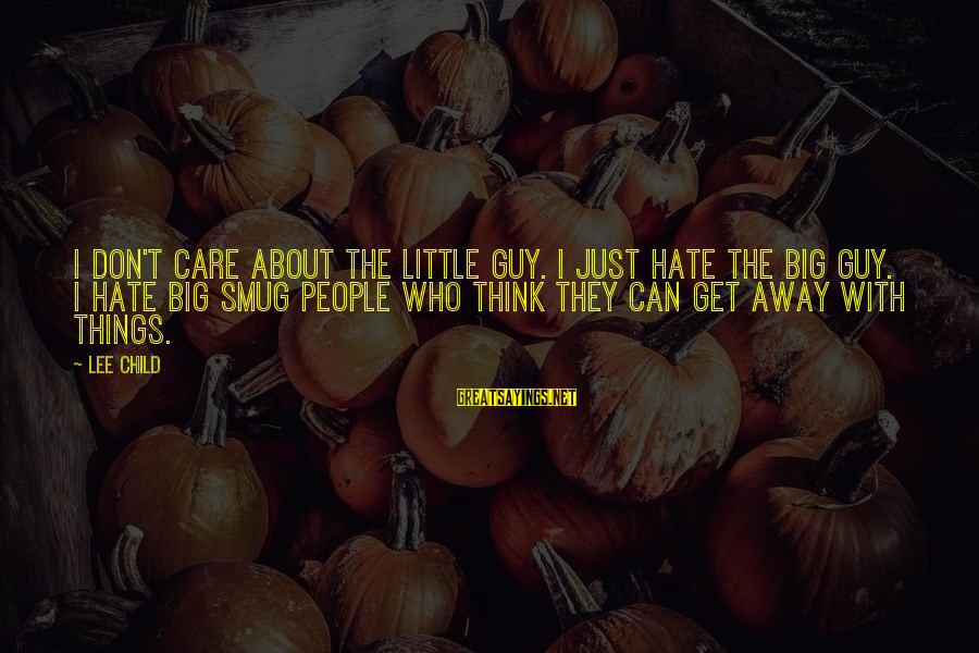 Reacher Sayings By Lee Child: I don't care about the little guy. I just hate the big guy. I hate