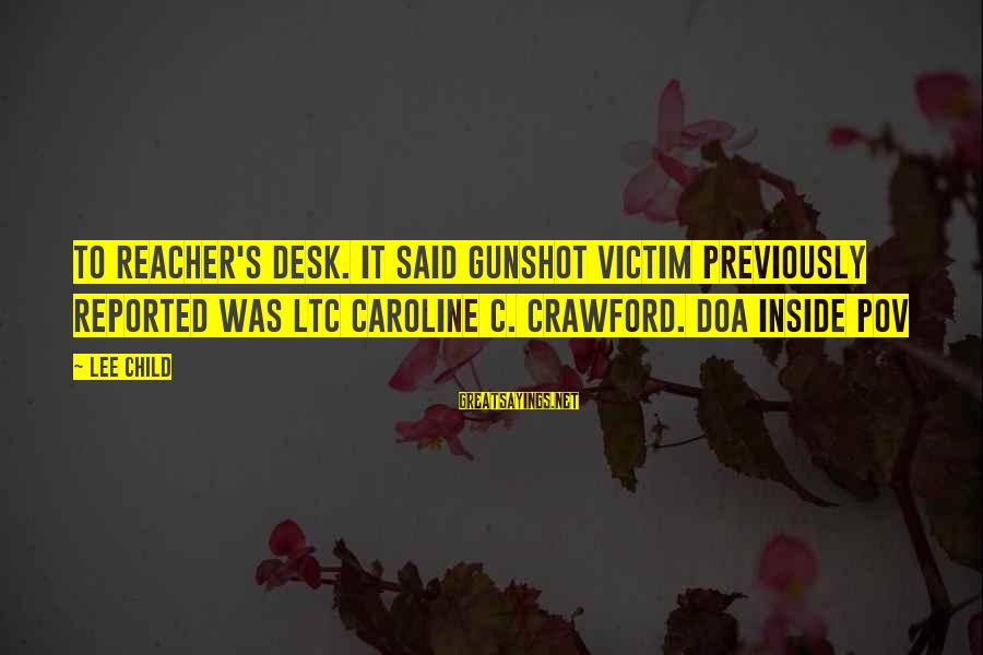Reacher Sayings By Lee Child: to Reacher's desk. It said Gunshot victim previously reported was LTC Caroline C. Crawford. DOA